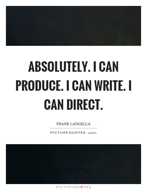 Absolutely. I can produce. I can write. I can direct Picture Quote #1