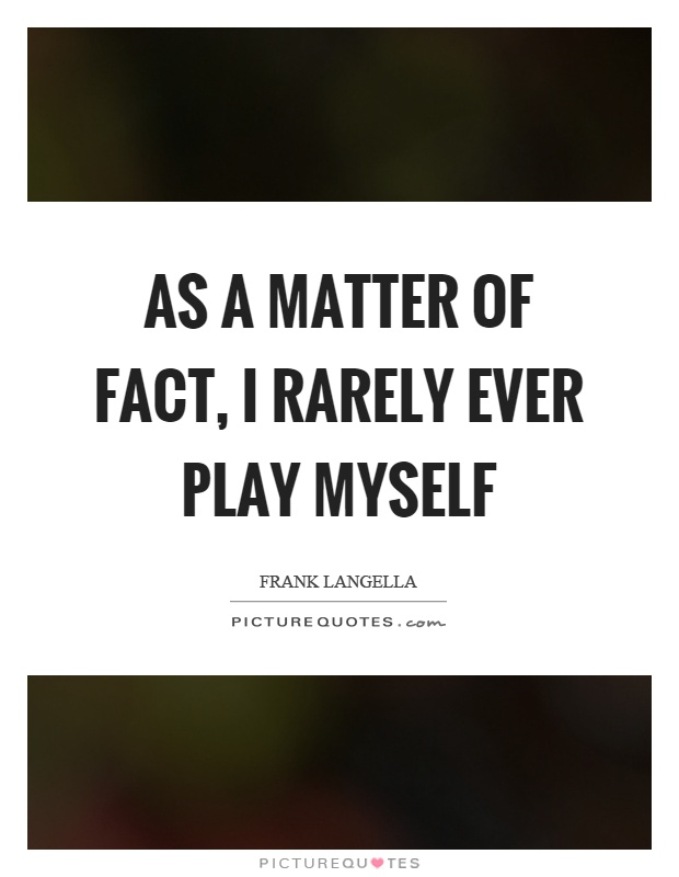 As a matter of fact, I rarely ever play myself Picture Quote #1