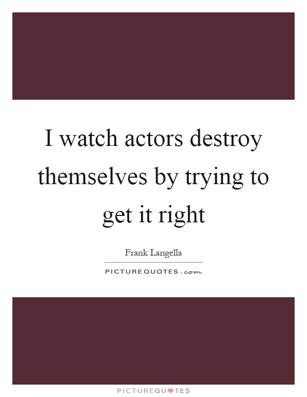 I watch actors destroy themselves by trying to get it right Picture Quote #1