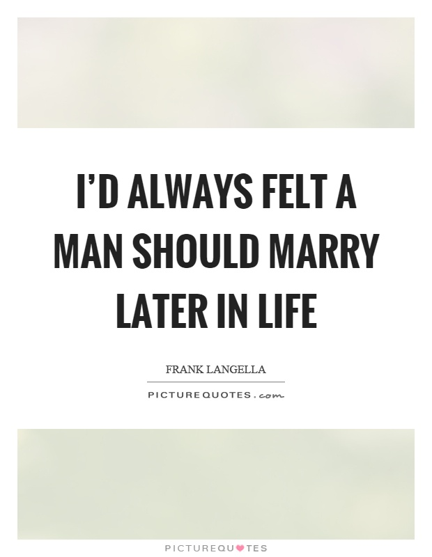 I'd always felt a man should marry later in life Picture Quote #1