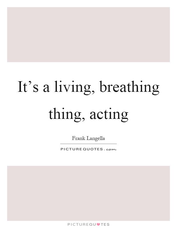 It's a living, breathing thing, acting Picture Quote #1