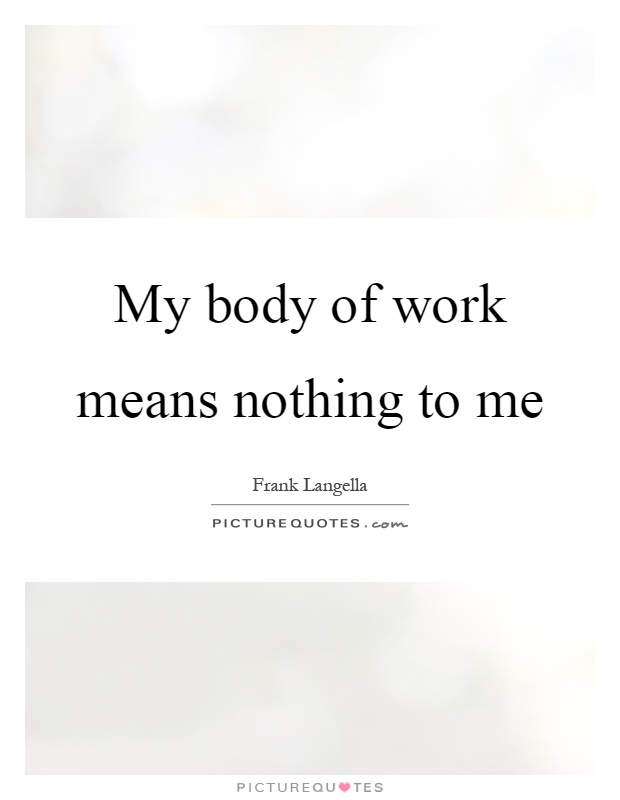 My body of work means nothing to me Picture Quote #1