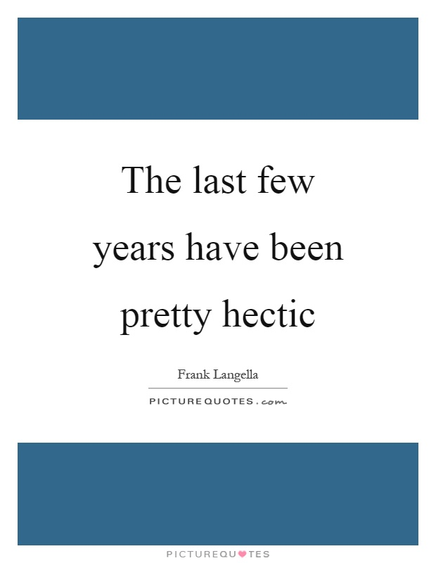 The last few years have been pretty hectic Picture Quote #1