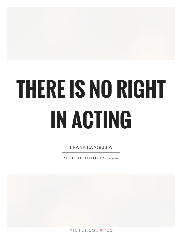 There is no right in acting Picture Quote #1