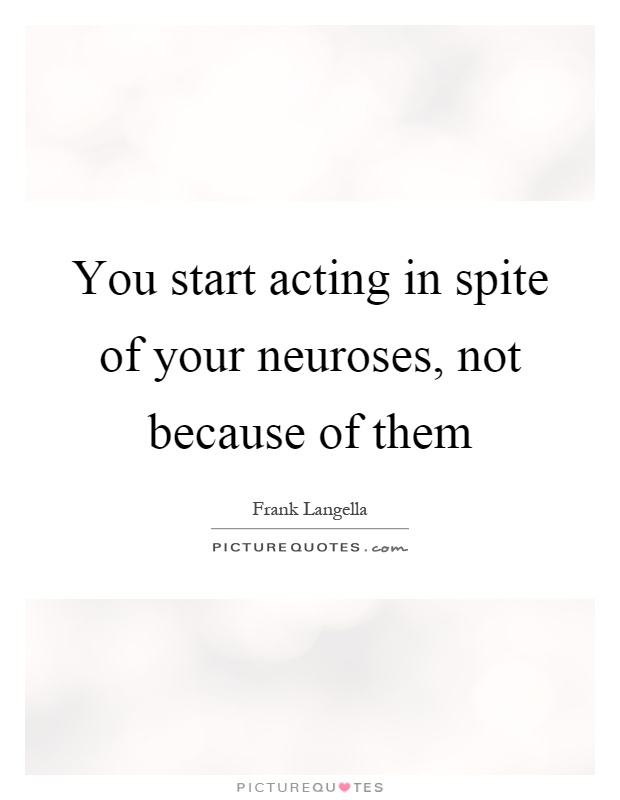 You start acting in spite of your neuroses, not because of them Picture Quote #1