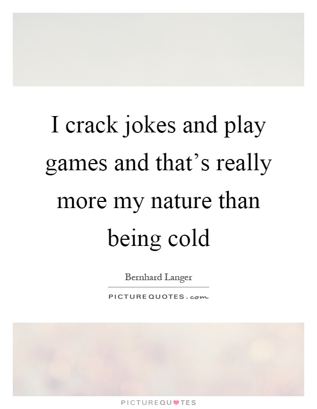 I crack jokes and play games and that's really more my nature than being cold Picture Quote #1