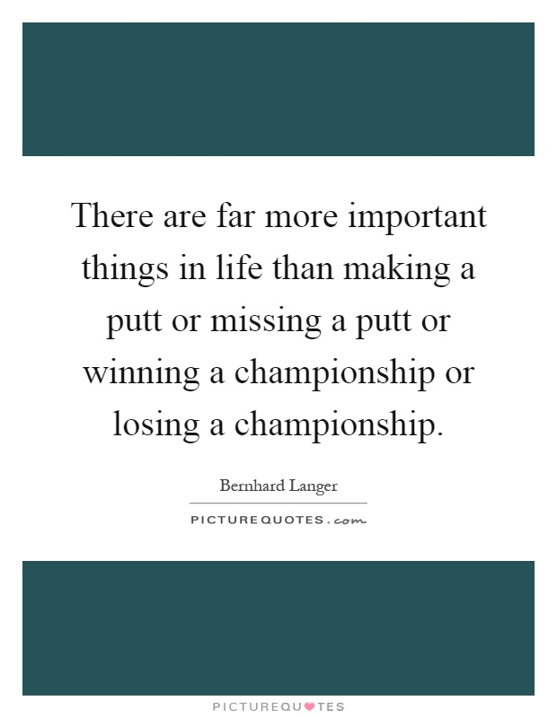 There are far more important things in life than making a putt or missing a putt or winning a championship or losing a championship Picture Quote #1