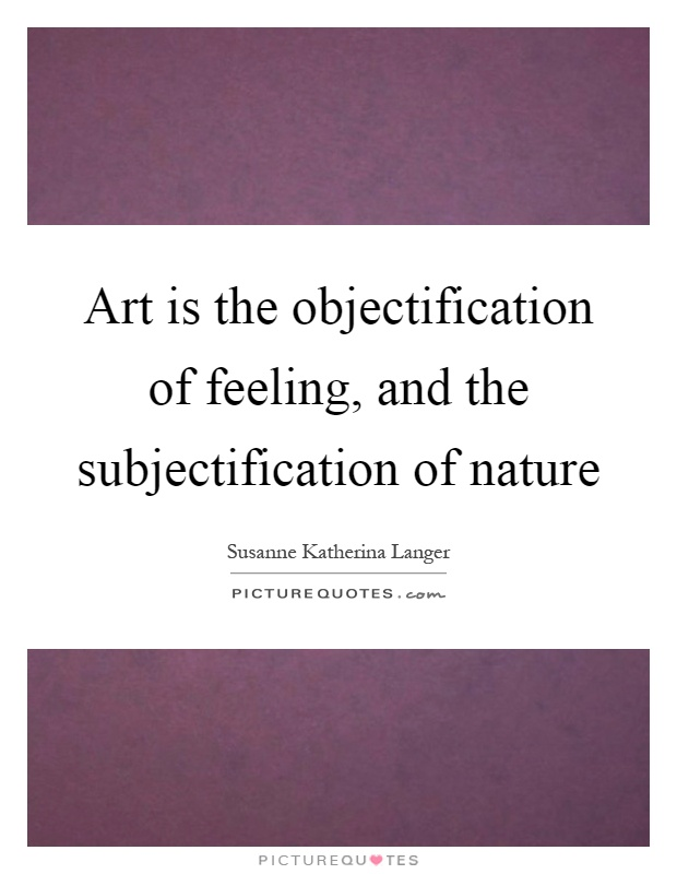 Art is the objectification of feeling, and the subjectification of nature Picture Quote #1