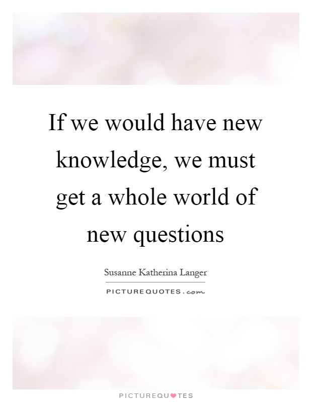 If we would have new knowledge, we must get a whole world of new questions Picture Quote #1