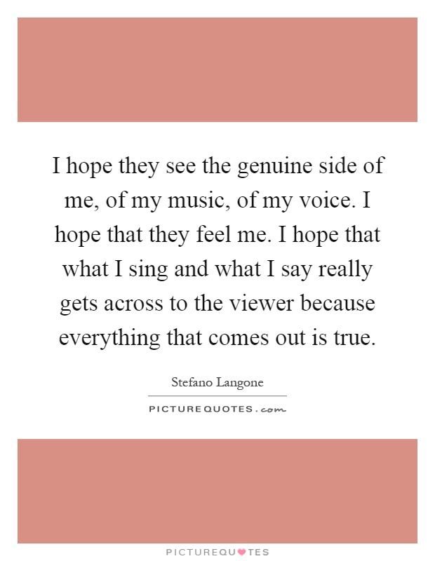 I hope they see the genuine side of me, of my music, of my voice. I hope that they feel me. I hope that what I sing and what I say really gets across to the viewer because everything that comes out is true Picture Quote #1