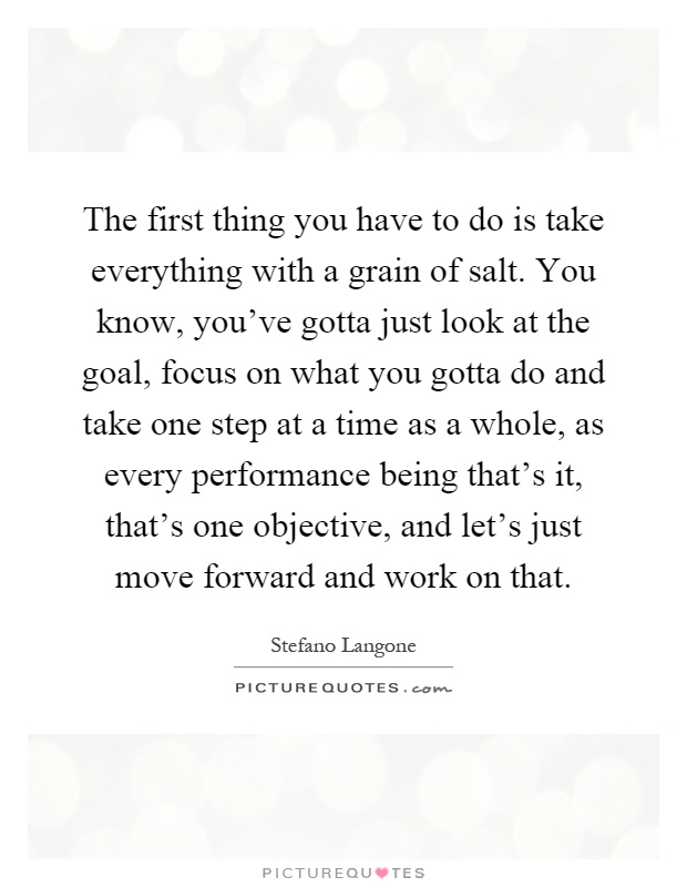 The first thing you have to do is take everything with a grain of salt. You know, you've gotta just look at the goal, focus on what you gotta do and take one step at a time as a whole, as every performance being that's it, that's one objective, and let's just move forward and work on that Picture Quote #1