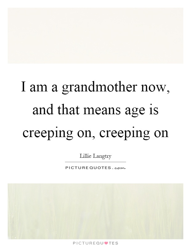 I am a grandmother now, and that means age is creeping on, creeping on Picture Quote #1