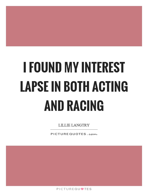 I found my interest lapse in both acting and racing Picture Quote #1