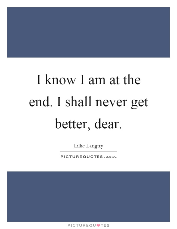 I know I am at the end. I shall never get better, dear Picture Quote #1