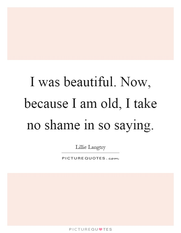 I was beautiful. Now, because I am old, I take no shame in so saying Picture Quote #1
