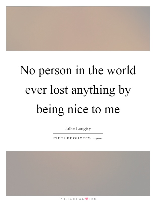 No person in the world ever lost anything by being nice to me Picture Quote #1