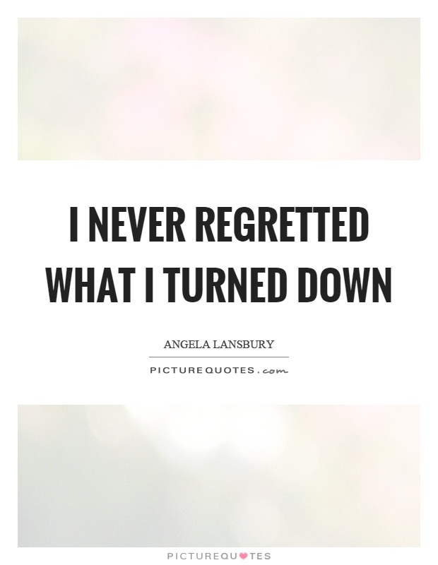 I never regretted what I turned down Picture Quote #1