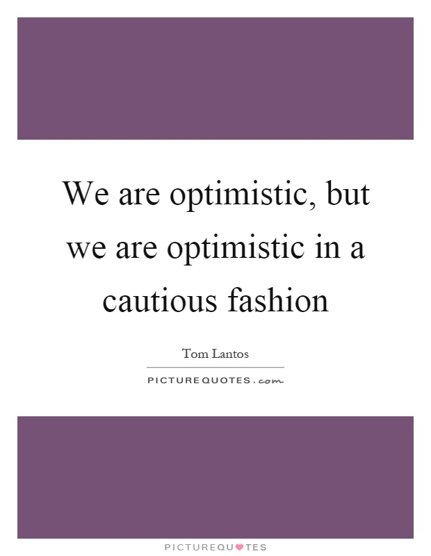 We are optimistic, but we are optimistic in a cautious fashion Picture Quote #1