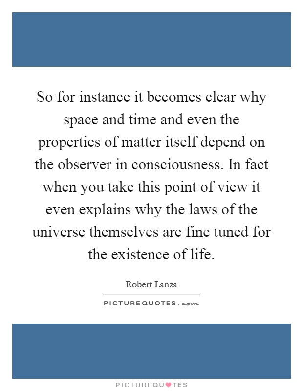 So for instance it becomes clear why space and time and even the properties of matter itself depend on the observer in consciousness. In fact when you take this point of view it even explains why the laws of the universe themselves are fine tuned for the existence of life Picture Quote #1