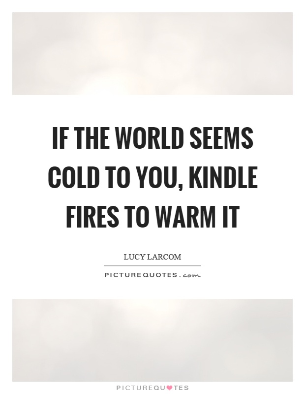 If the world seems cold to you, kindle fires to warm it Picture Quote #1