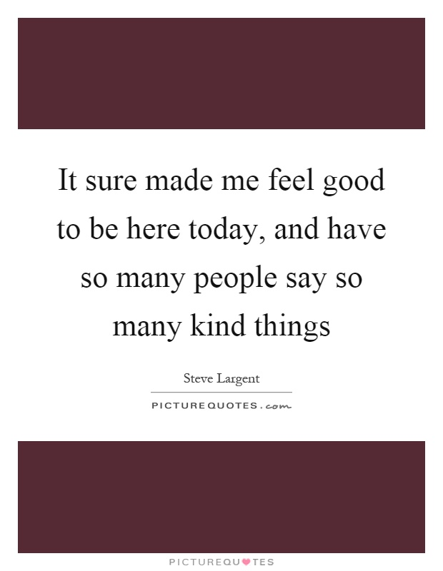 It sure made me feel good to be here today, and have so many people say so many kind things Picture Quote #1