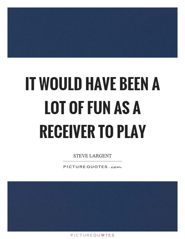 It would have been a lot of fun as a receiver to play Picture Quote #1