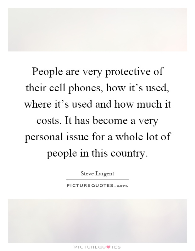 People are very protective of their cell phones, how it's used, where it's used and how much it costs. It has become a very personal issue for a whole lot of people in this country Picture Quote #1