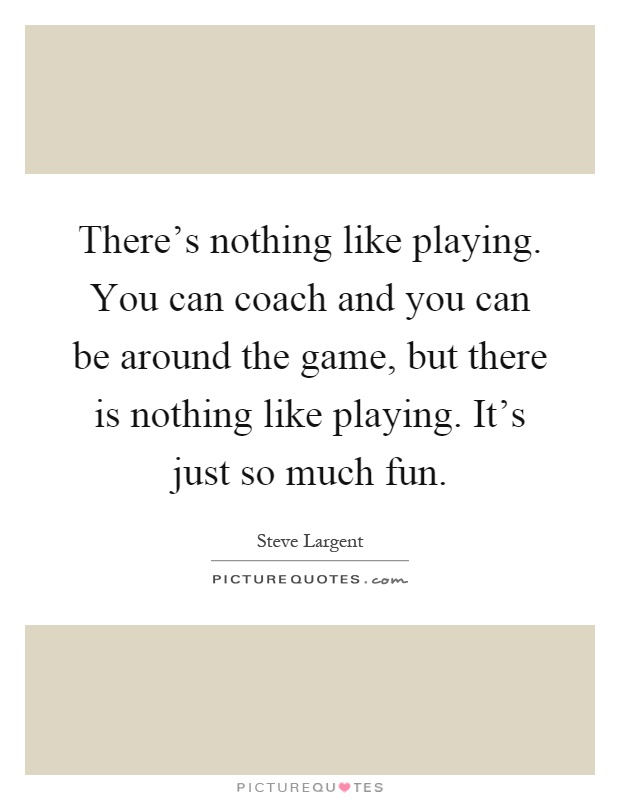 There's nothing like playing. You can coach and you can be around the game, but there is nothing like playing. It's just so much fun Picture Quote #1