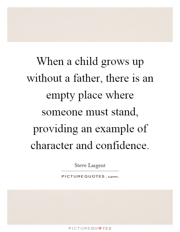 When a child grows up without a father, there is an empty place where someone must stand, providing an example of character and confidence Picture Quote #1