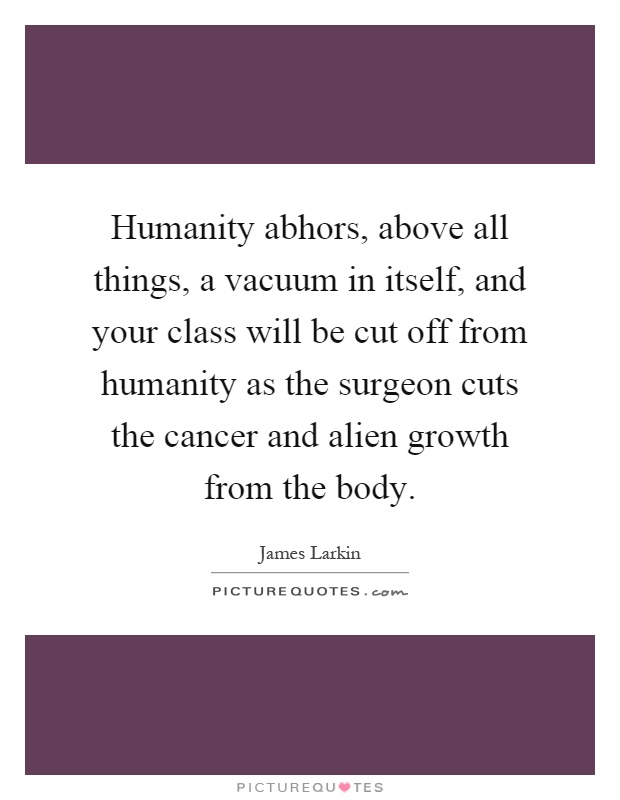 Humanity abhors, above all things, a vacuum in itself, and your class will be cut off from humanity as the surgeon cuts the cancer and alien growth from the body Picture Quote #1