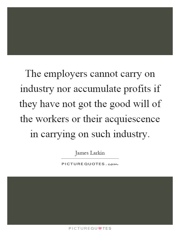 The employers cannot carry on industry nor accumulate profits if they have not got the good will of the workers or their acquiescence in carrying on such industry Picture Quote #1