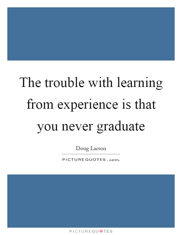 The trouble with learning from experience is that you never graduate Picture Quote #1