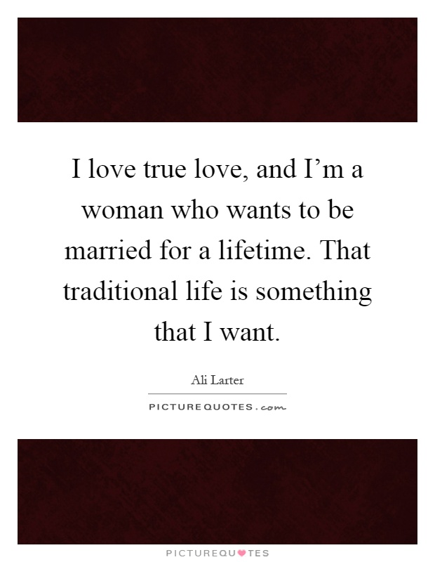 I love true love, and I'm a woman who wants to be married for a lifetime. That traditional life is something that I want Picture Quote #1