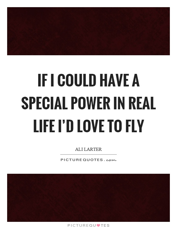 If I could have a special power in real life I'd love to fly Picture Quote #1