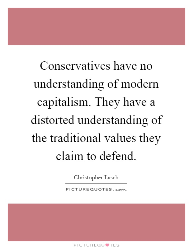Conservatives have no understanding of modern capitalism. They have a distorted understanding of the traditional values they claim to defend Picture Quote #1