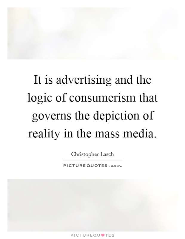 It is advertising and the logic of consumerism that governs the depiction of reality in the mass media Picture Quote #1