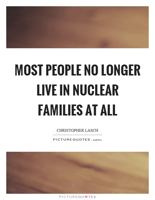 are nuclear families no longer the Nuclear family essay  only 17% of families in the uk are nuclear families,  the nuclear family is no longer the american ideal because family needs have.