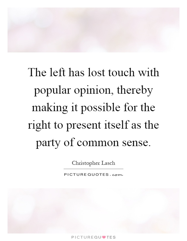 The left has lost touch with popular opinion, thereby making it possible for the right to present itself as the party of common sense Picture Quote #1