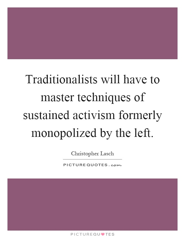 Traditionalists will have to master techniques of sustained activism formerly monopolized by the left Picture Quote #1