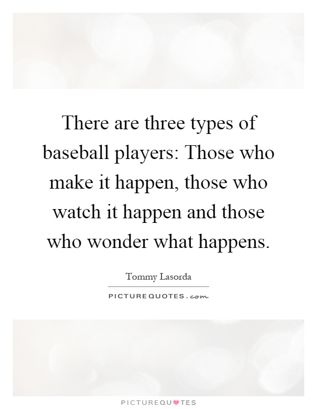 There are three types of baseball players: Those who make it happen, those who watch it happen and those who wonder what happens Picture Quote #1