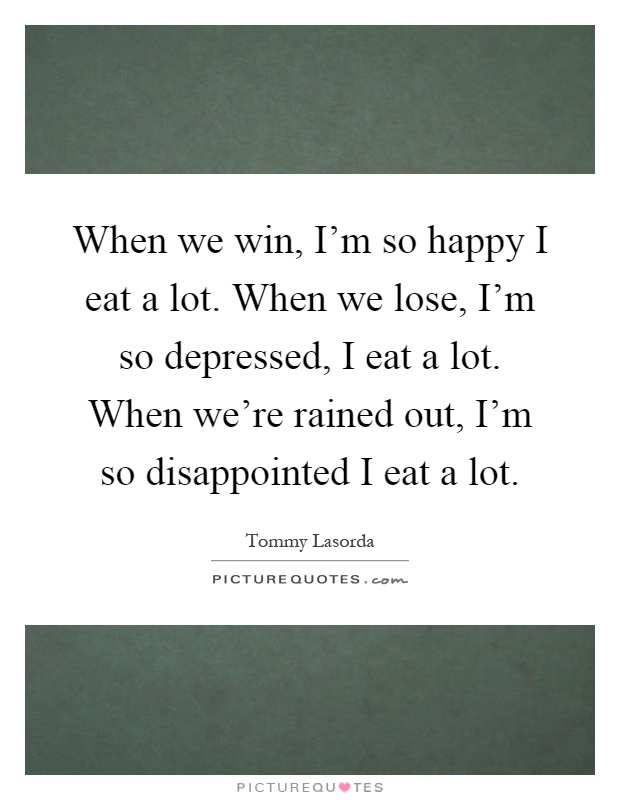 When we win, I'm so happy I eat a lot. When we lose, I'm so depressed, I eat a lot. When we're rained out, I'm so disappointed I eat a lot Picture Quote #1