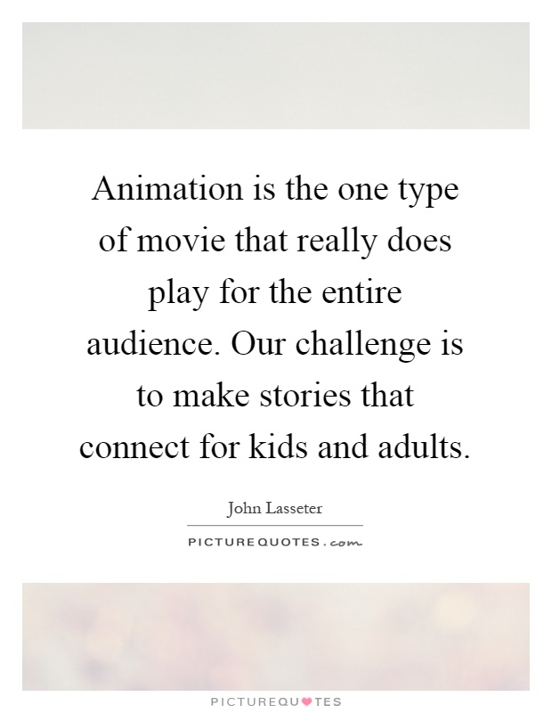 Animation is the one type of movie that really does play for the entire audience. Our challenge is to make stories that connect for kids and adults Picture Quote #1