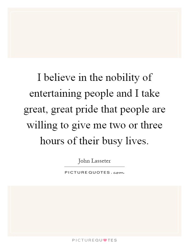 I believe in the nobility of entertaining people and I take great, great pride that people are willing to give me two or three hours of their busy lives Picture Quote #1