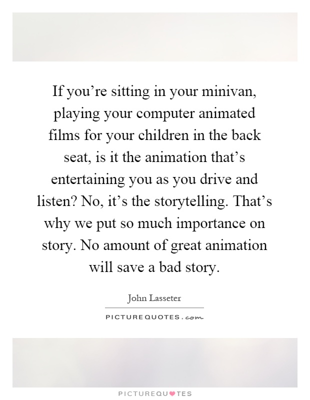 If you're sitting in your minivan, playing your computer animated films for your children in the back seat, is it the animation that's entertaining you as you drive and listen? No, it's the storytelling. That's why we put so much importance on story. No amount of great animation will save a bad story Picture Quote #1