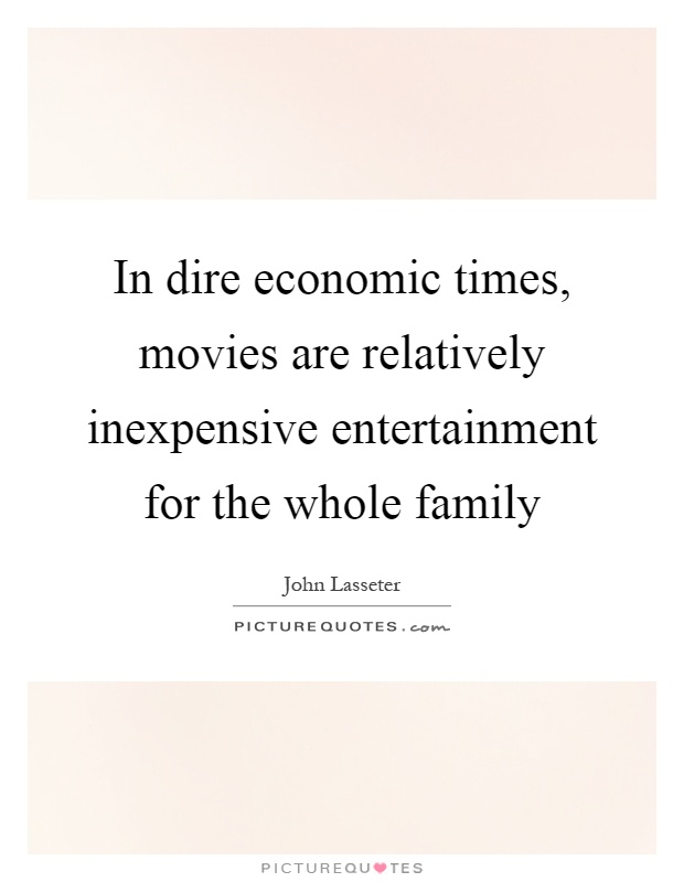 In dire economic times, movies are relatively inexpensive entertainment for the whole family Picture Quote #1