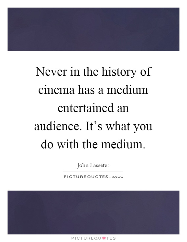 Never in the history of cinema has a medium entertained an audience. It's what you do with the medium Picture Quote #1