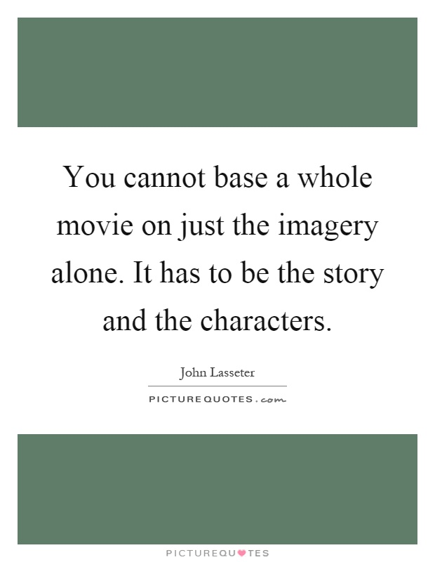 You cannot base a whole movie on just the imagery alone. It has to be the story and the characters Picture Quote #1