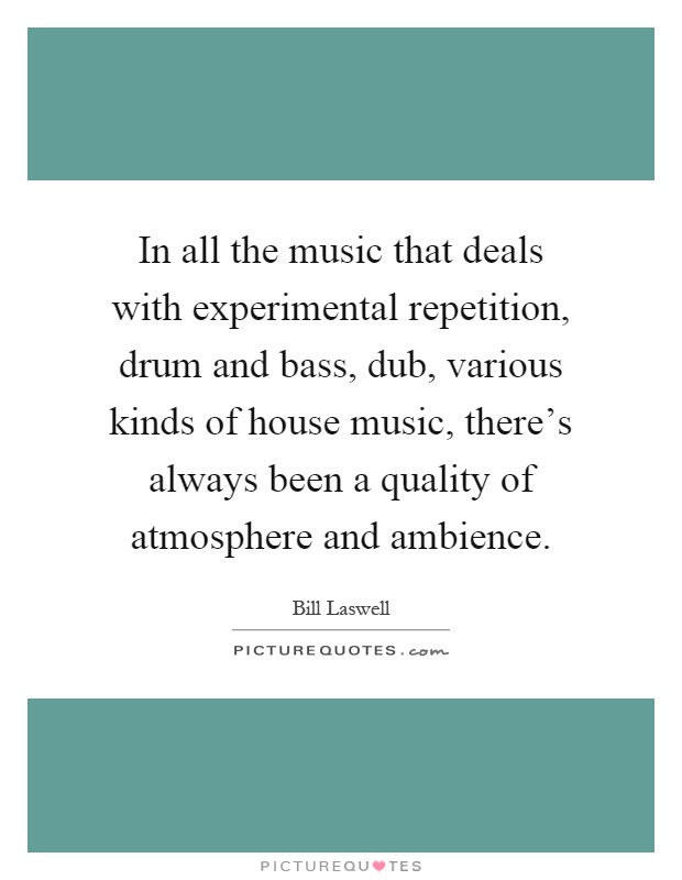In all the music that deals with experimental repetition, drum and bass, dub, various kinds of house music, there's always been a quality of atmosphere and ambience Picture Quote #1