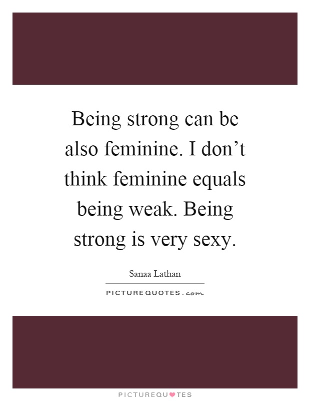 Being strong can be also feminine. I don't think feminine equals being weak. Being strong is very sexy Picture Quote #1