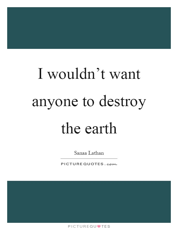 I wouldn't want anyone to destroy the earth Picture Quote #1